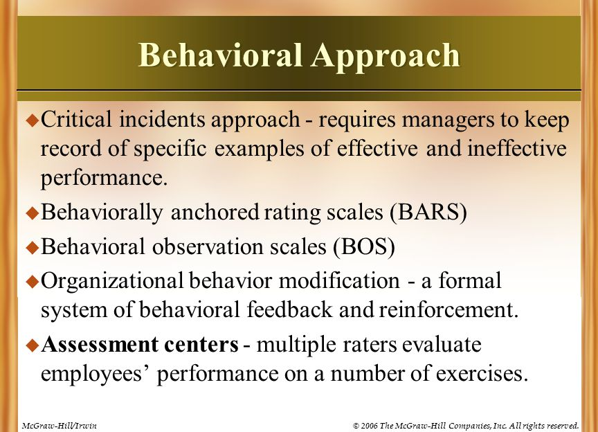 Behavioral Approach Critical incidents approach - requires managers to keep record of specific examples of effective and ineffective performance.