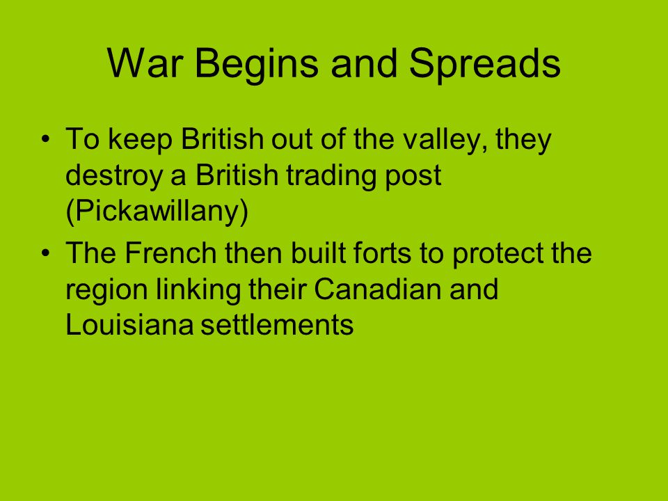 War Begins and Spreads To keep British out of the valley, they destroy a British trading post (Pickawillany)