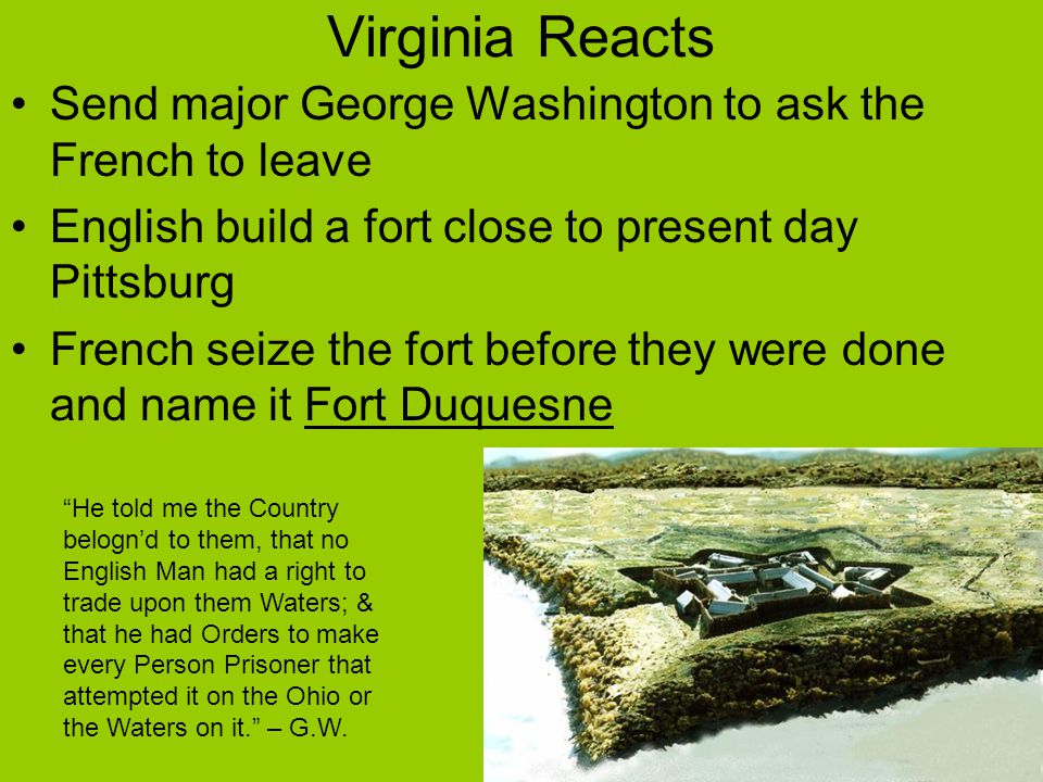 Virginia Reacts Send major George Washington to ask the French to leave. English build a fort close to present day Pittsburg.