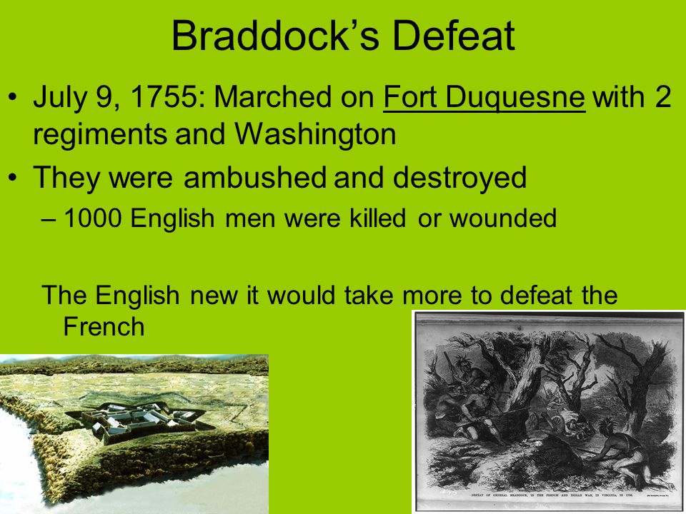 Braddock's Defeat July 9, 1755: Marched on Fort Duquesne with 2 regiments and Washington. They were ambushed and destroyed.