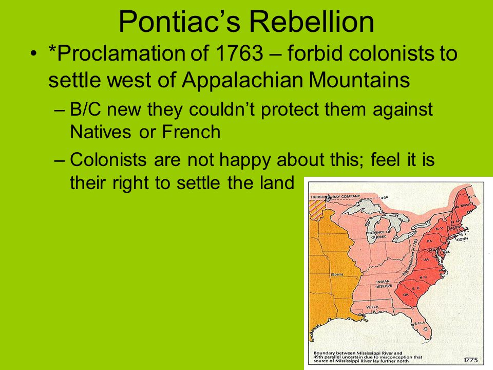 Pontiac's Rebellion *Proclamation of 1763 – forbid colonists to settle west of Appalachian Mountains.