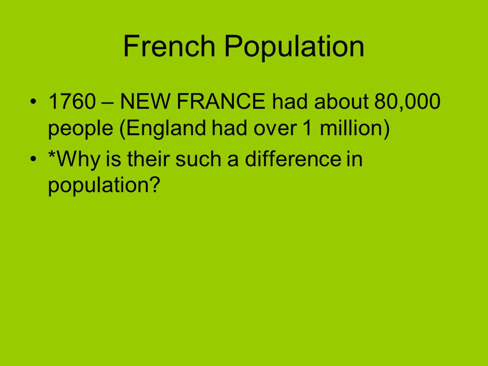 French Population 1760 – NEW FRANCE had about 80,000 people (England had over 1 million) *Why is their such a difference in population