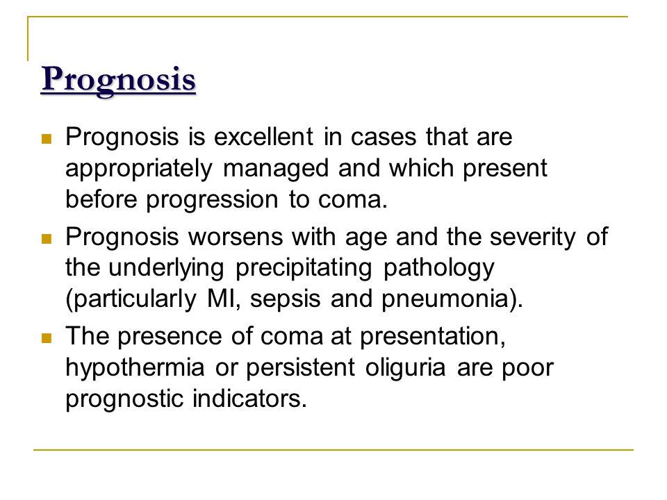 Prognosis Prognosis is excellent in cases that are appropriately managed and which present before progression to coma.