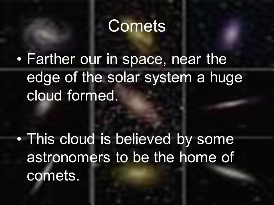 Comets Farther our in space, near the edge of the solar system a huge cloud formed.