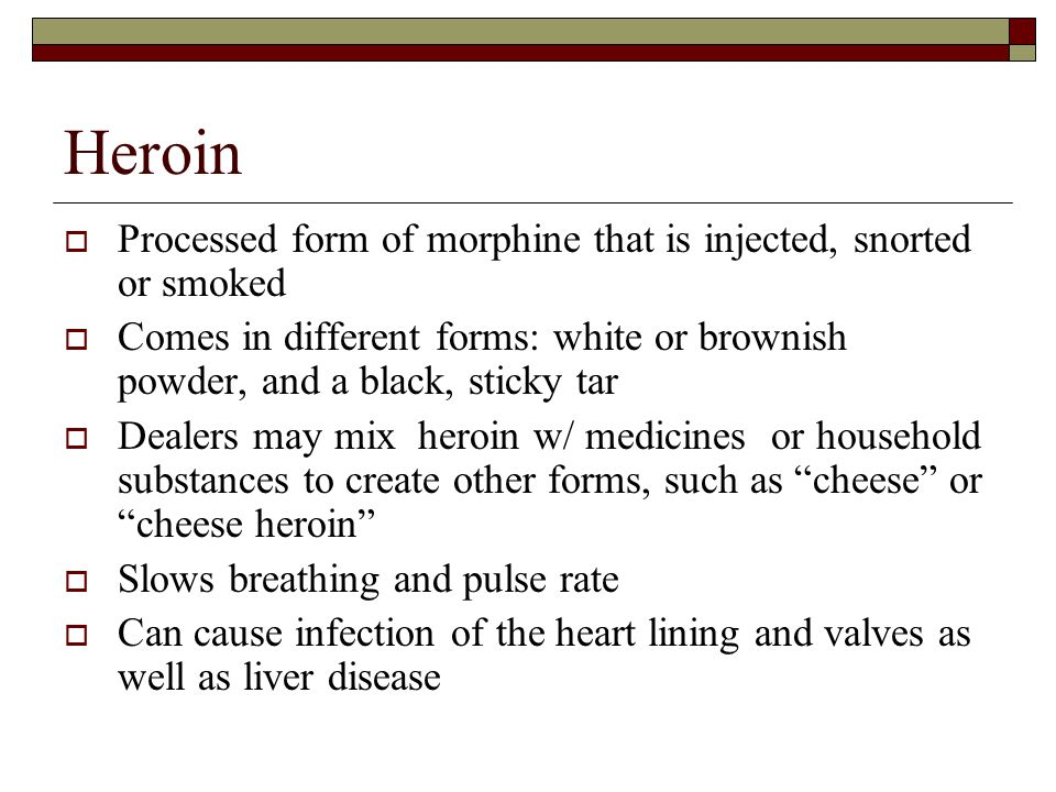 Heroin Processed form of morphine that is injected, snorted or smoked