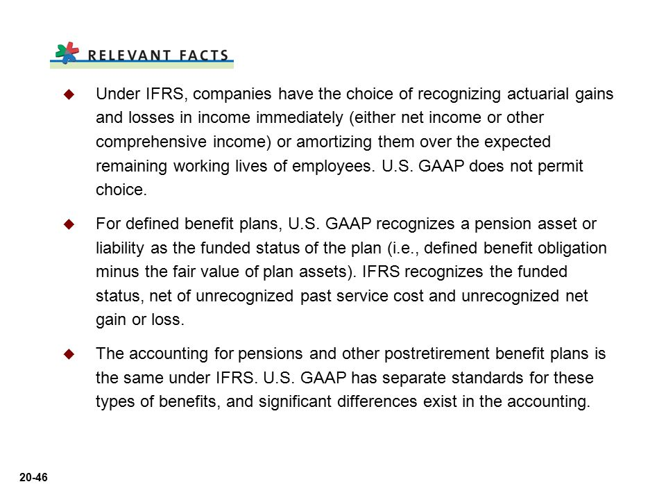 Under IFRS, companies have the choice of recognizing actuarial gains and losses in income immediately (either net income or other comprehensive income) or amortizing them over the expected remaining working lives of employees. U.S. GAAP does not permit choice.