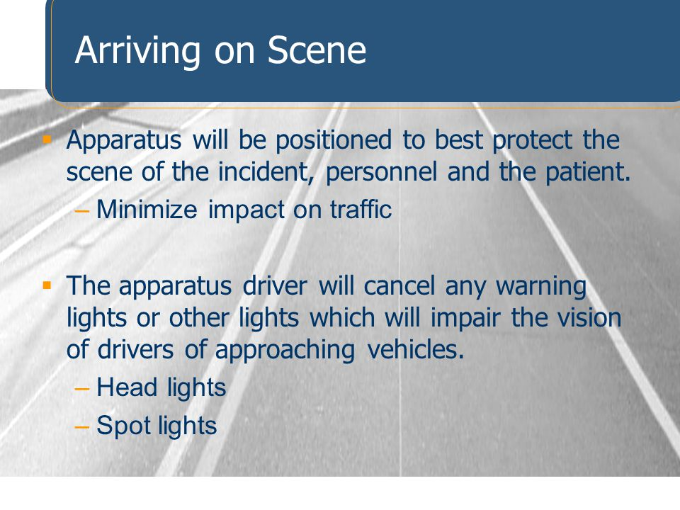 Arriving on Scene Apparatus will be positioned to best protect the scene of the incident, personnel and the patient.
