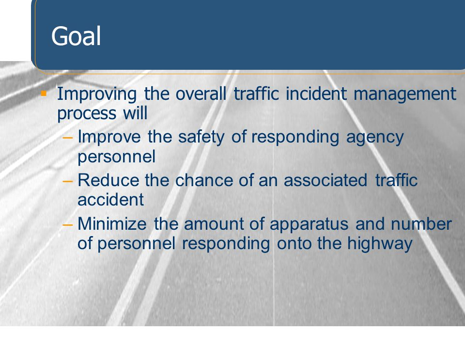 Goal Improving the overall traffic incident management process will