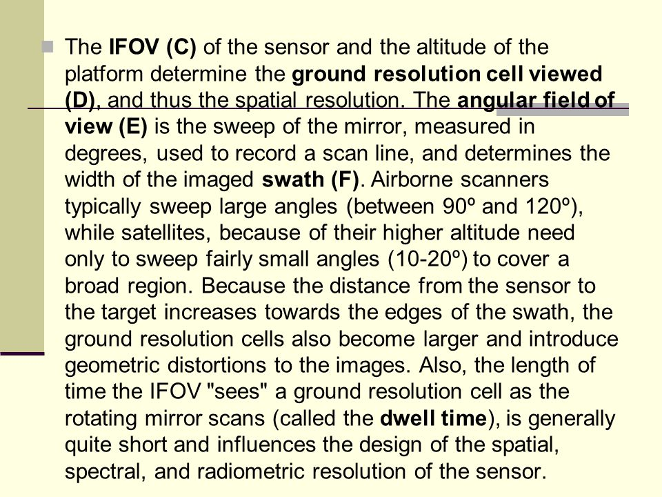 The IFOV (C) of the sensor and the altitude of the platform determine the ground resolution cell viewed (D), and thus the spatial resolution.