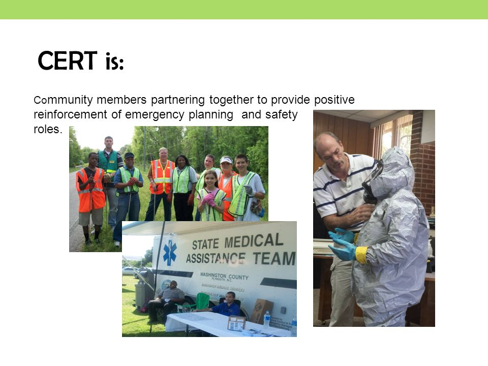 CERT is: Community members partnering together to provide positive reinforcement of emergency planning and safety.