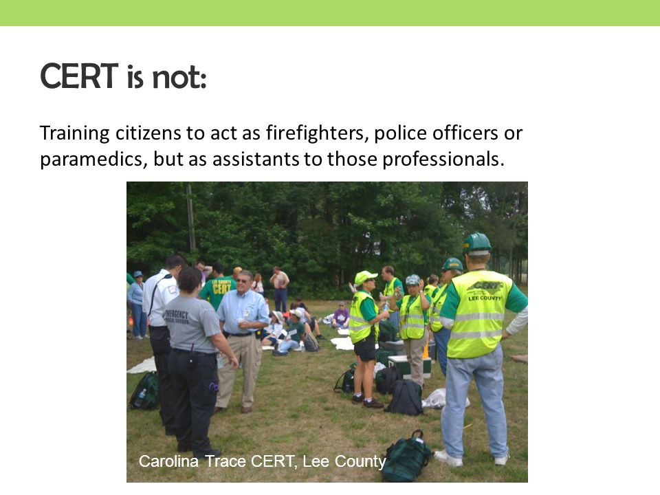 CERT is not: Training citizens to act as firefighters, police officers or paramedics, but as assistants to those professionals.