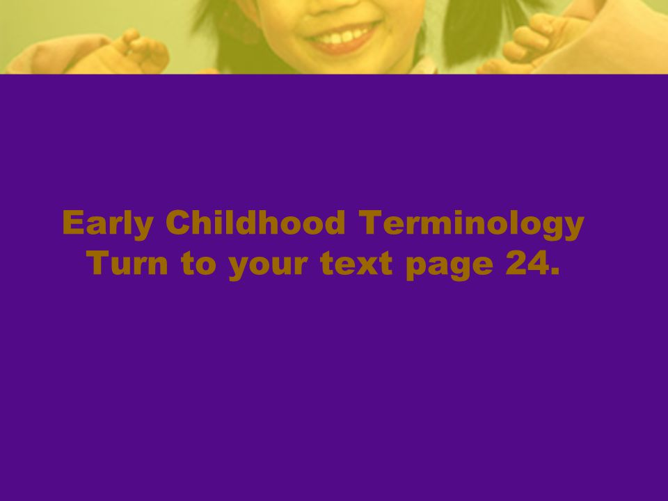 Early Childhood Terminology Turn to your text page 24.