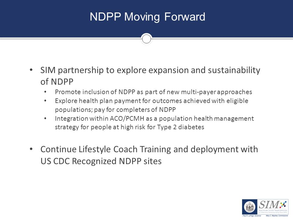 NDPP Moving Forward SIM partnership to explore expansion and sustainability of NDPP. Promote inclusion of NDPP as part of new multi-payer approaches.
