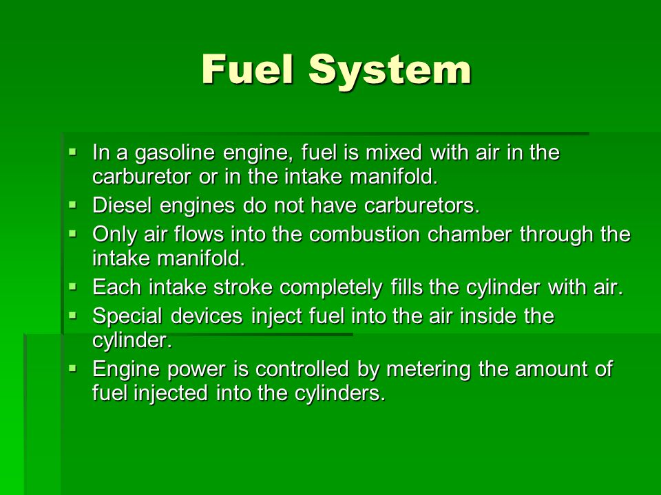 Fuel System In a gasoline engine, fuel is mixed with air in the carburetor or in the intake manifold.