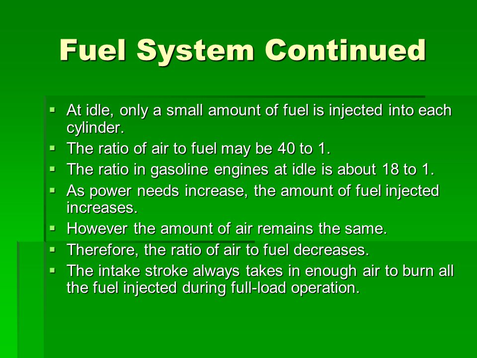 Fuel System Continued At idle, only a small amount of fuel is injected into each cylinder. The ratio of air to fuel may be 40 to 1.