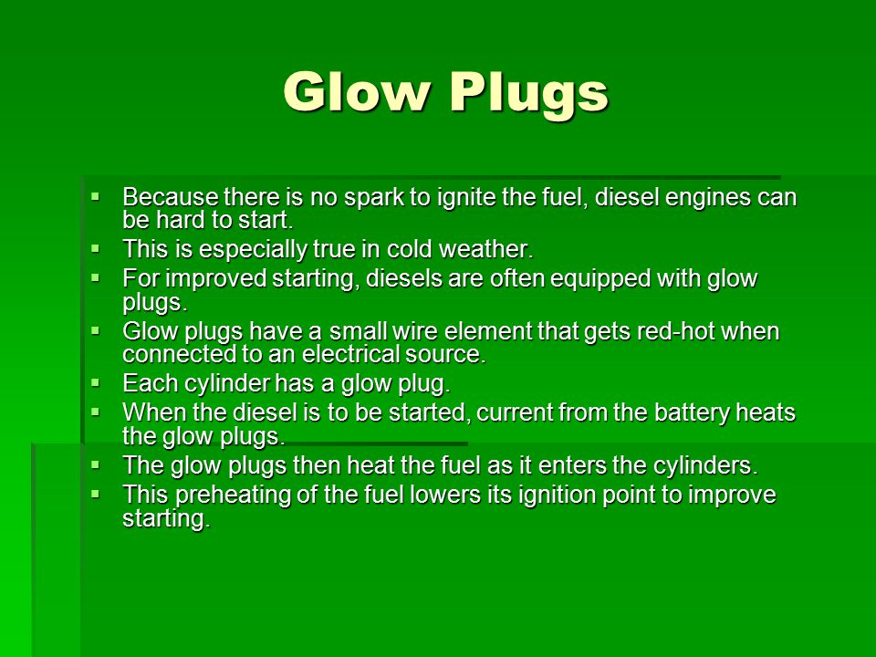 Glow Plugs Because there is no spark to ignite the fuel, diesel engines can be hard to start. This is especially true in cold weather.