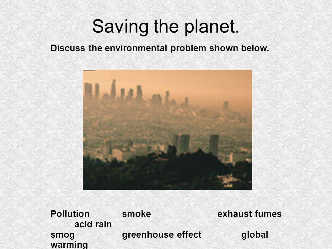 Saving the planet. Discuss the environmental problem shown below.