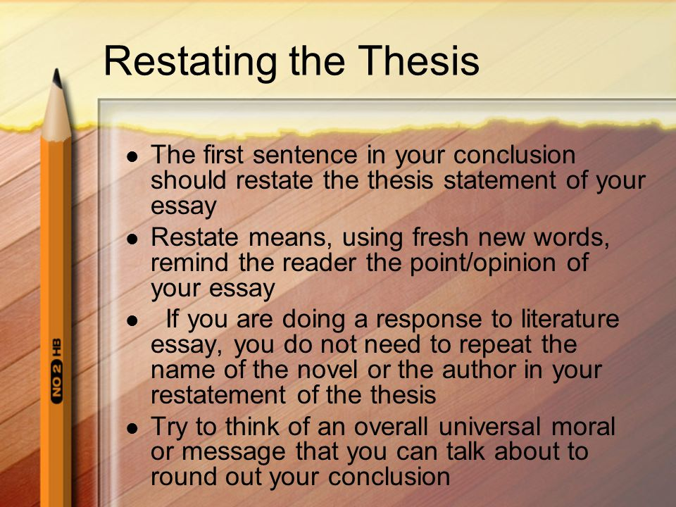 Restating the Thesis The first sentence in your conclusion should restate the thesis statement of your essay.