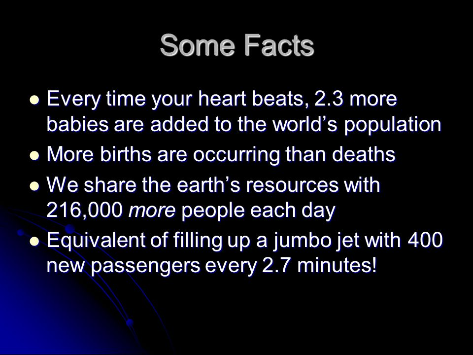 Some Facts Every time your heart beats, 2.3 more babies are added to the world's population. More births are occurring than deaths.
