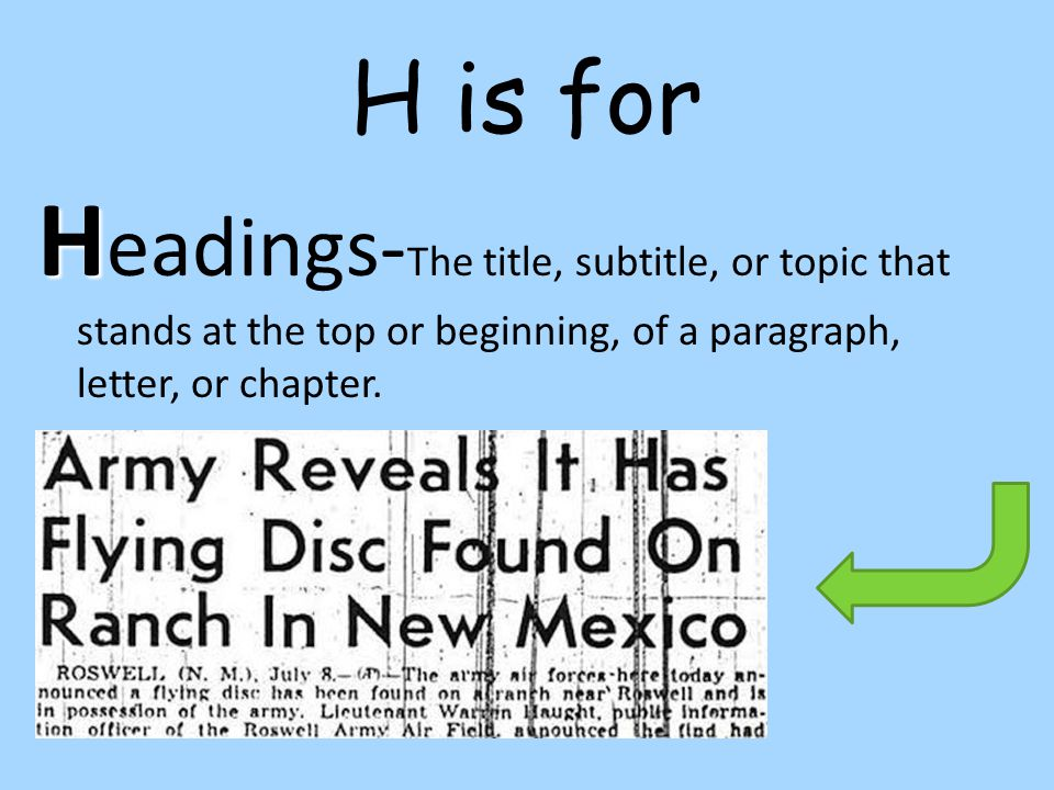 H is for Headings-The title, subtitle, or topic that stands at the top or beginning, of a paragraph, letter, or chapter.