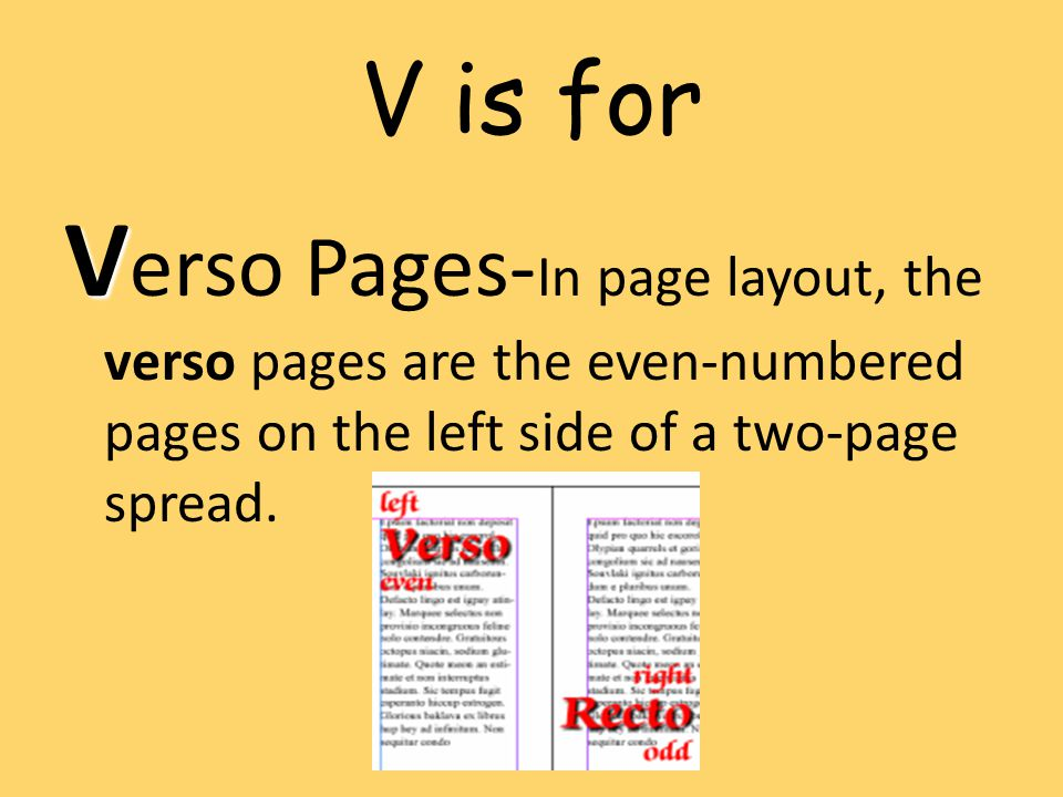 V is for Verso Pages-In page layout, the verso pages are the even-numbered pages on the left side of a two-page spread.