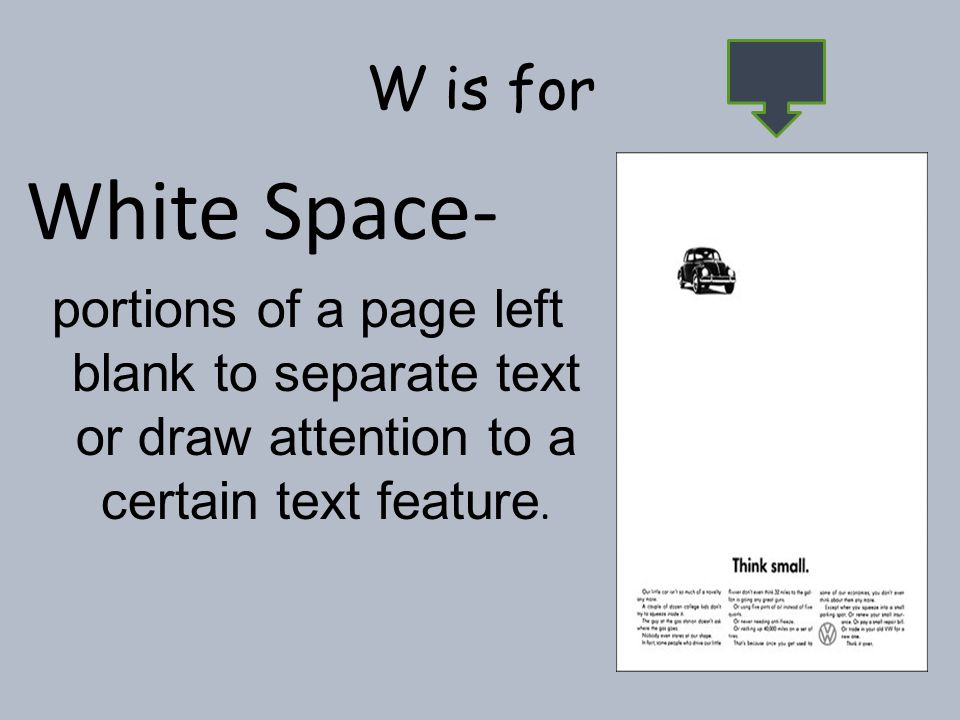 W is for White Space- portions of a page left blank to separate text or draw attention to a certain text feature.