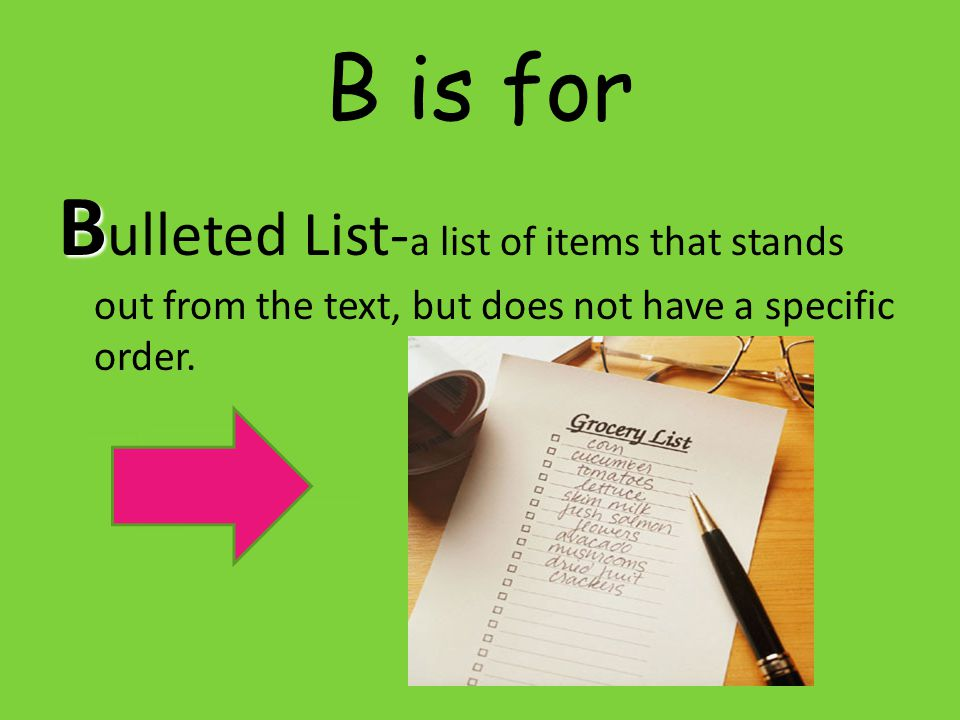 B is for Bulleted List-a list of items that stands out from the text, but does not have a specific order.