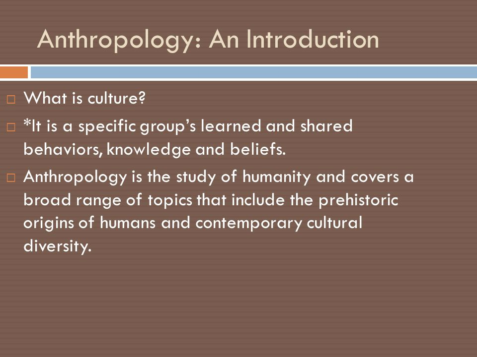 anthropology cultural anthropology Anthropology is composed of four main fields-physical anthropology, cultural anthropology, linguistics, and archaeological anthropology-from which culture is examined this course will introduce students to the anthropological study of cultures, including comparing and contrasting social relationships and belief systems in different cultural.
