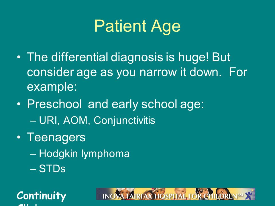 Patient Age The differential diagnosis is huge! But consider age as you narrow it down. For example:
