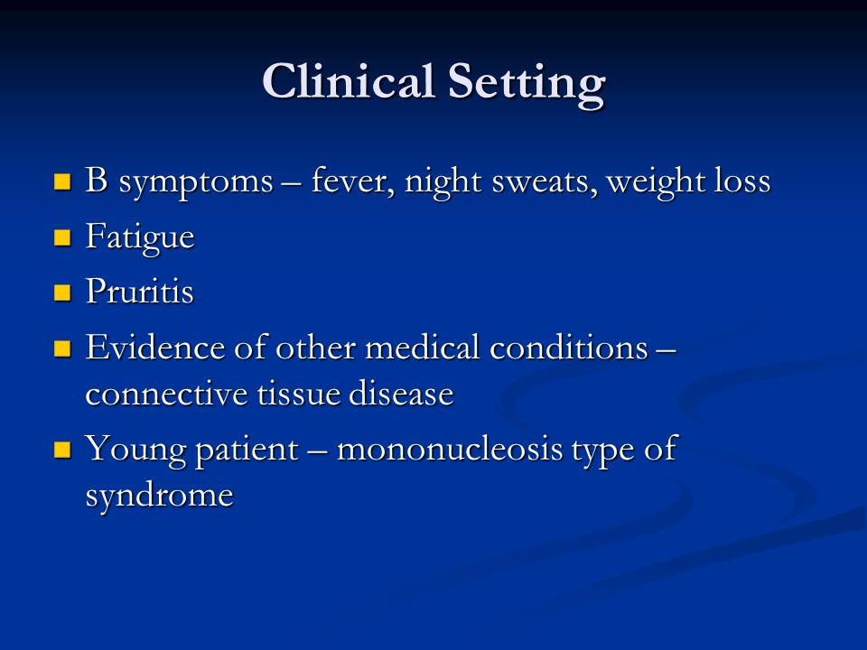 Clinical Setting B symptoms – fever, night sweats, weight loss Fatigue
