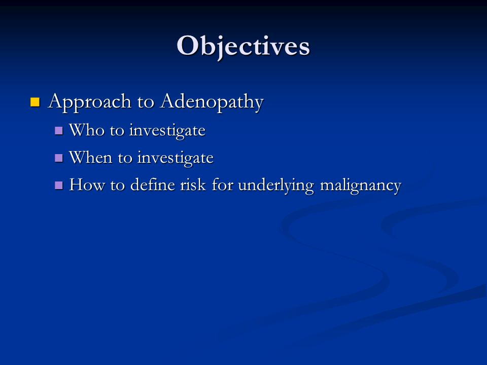 Objectives Approach to Adenopathy Who to investigate