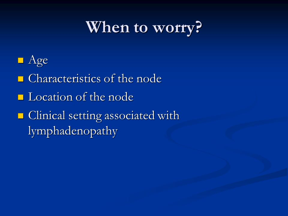 When to worry Age Characteristics of the node Location of the node