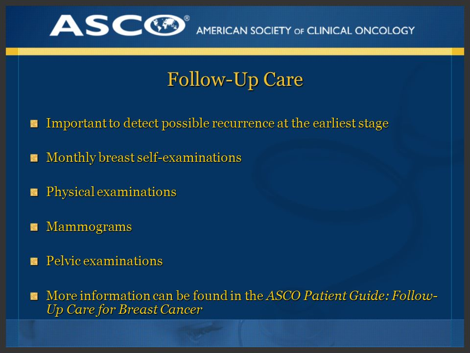 Follow-Up Care Important to detect possible recurrence at the earliest stage. Monthly breast self-examinations.