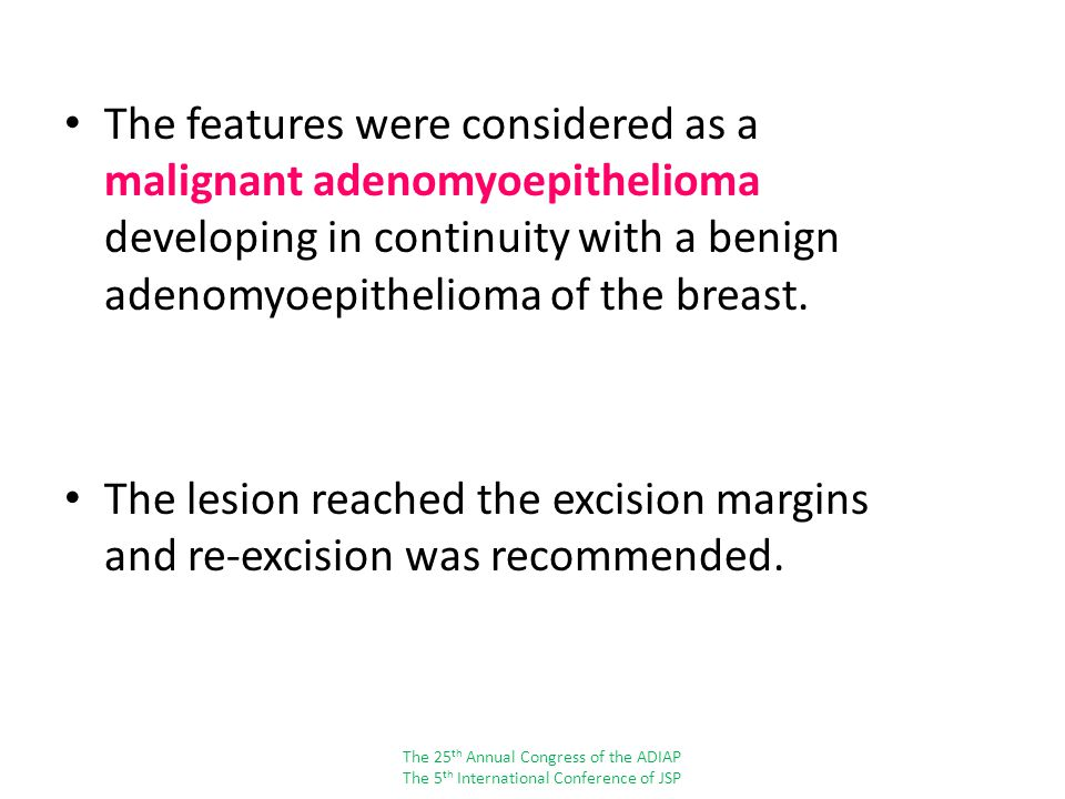 The features were considered as a malignant adenomyoepithelioma developing in continuity with a benign adenomyoepithelioma of the breast.