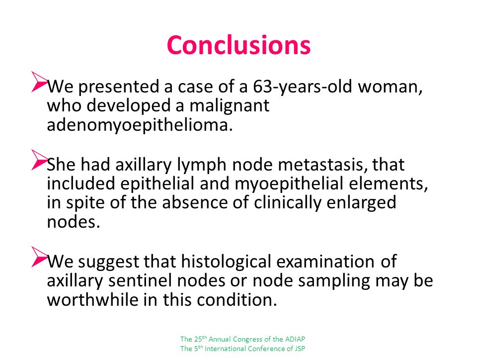 Conclusions We presented a case of a 63-years-old woman, who developed a malignant adenomyoepithelioma.