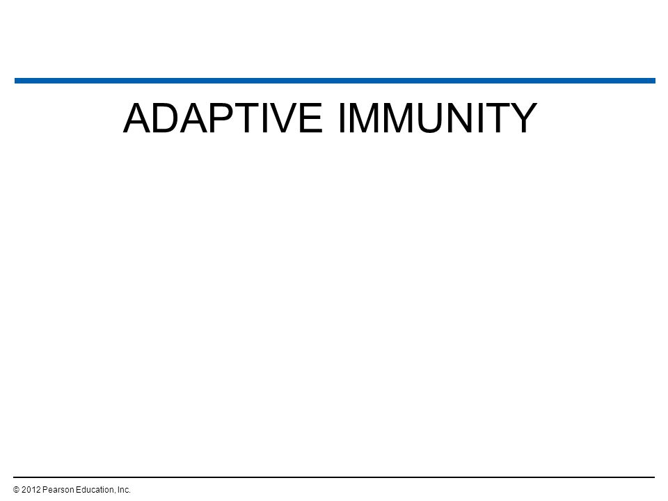 ADAPTIVE IMMUNITY © 2012 Pearson Education, Inc. 9