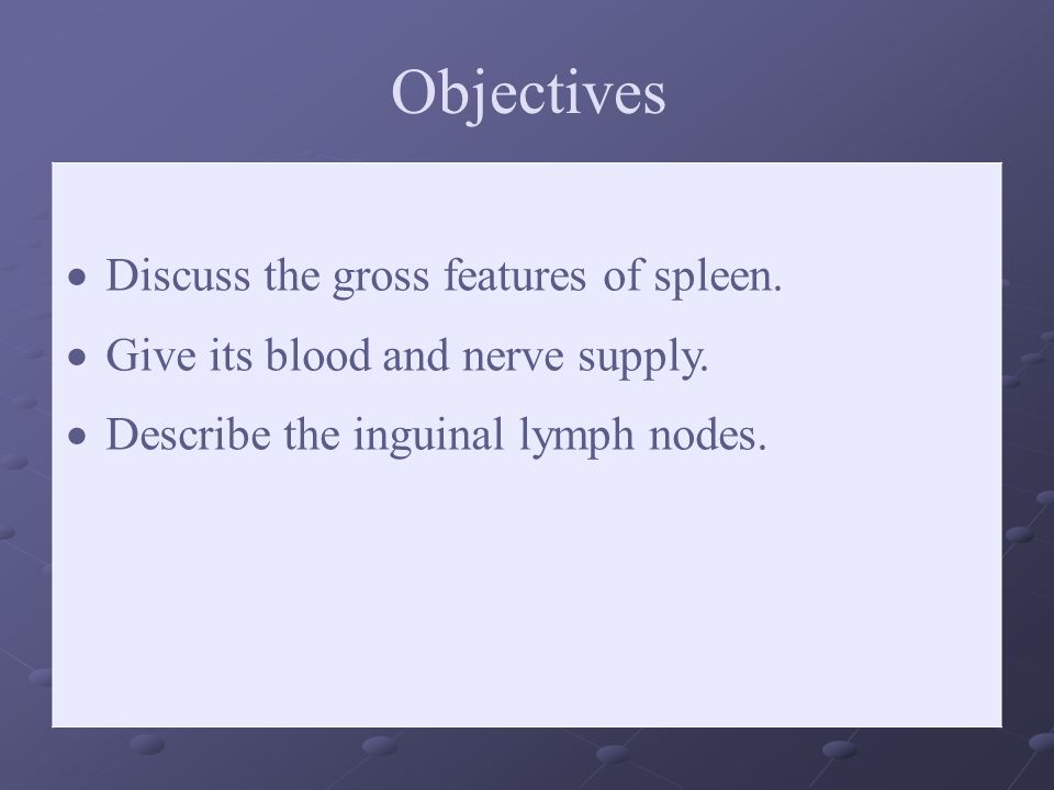 Objectives Discuss the gross features of spleen.