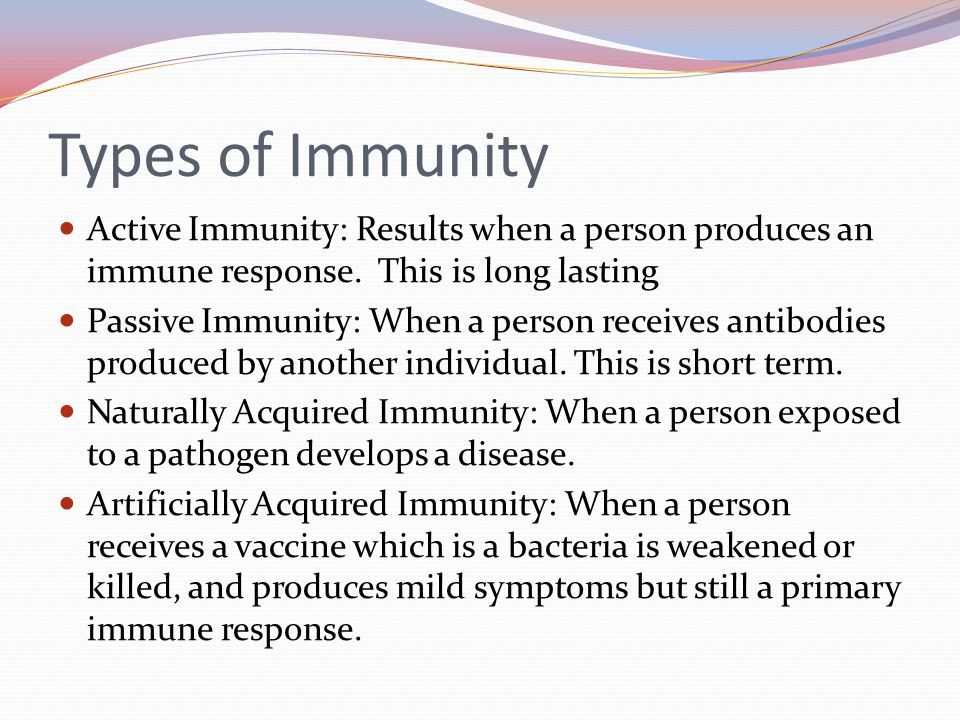 Types of Immunity Active Immunity: Results when a person produces an immune response. This is long lasting.