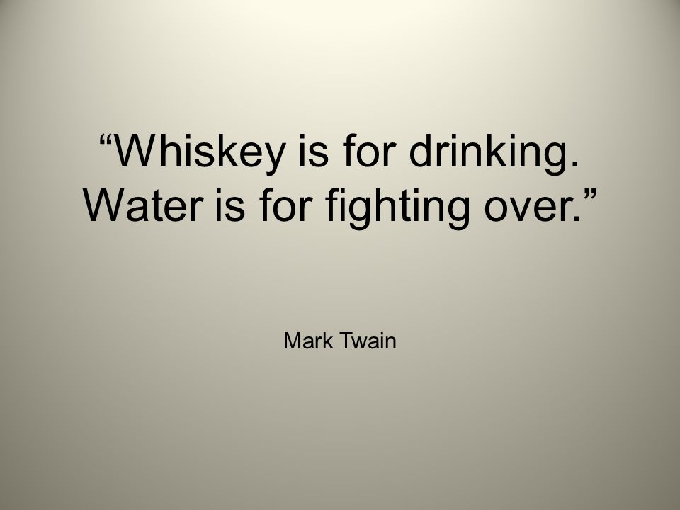 Whiskey Is For Drinking And Water Is For Fighting Over