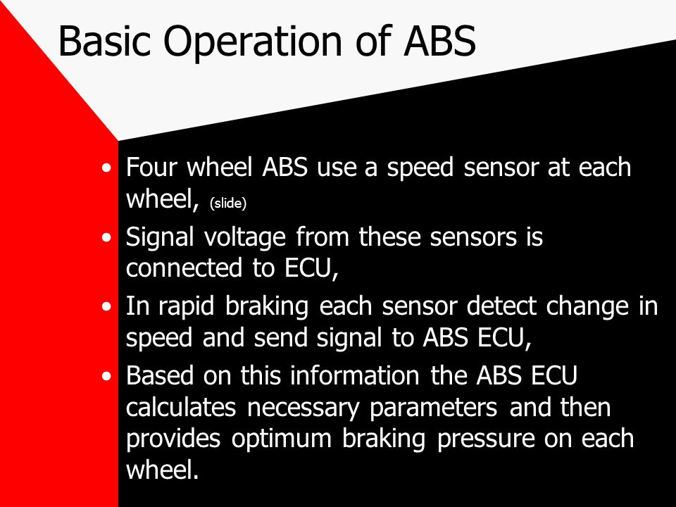 Basic Operation of ABS Four wheel ABS use a speed sensor at each wheel, (slide) Signal voltage from these sensors is connected to ECU,