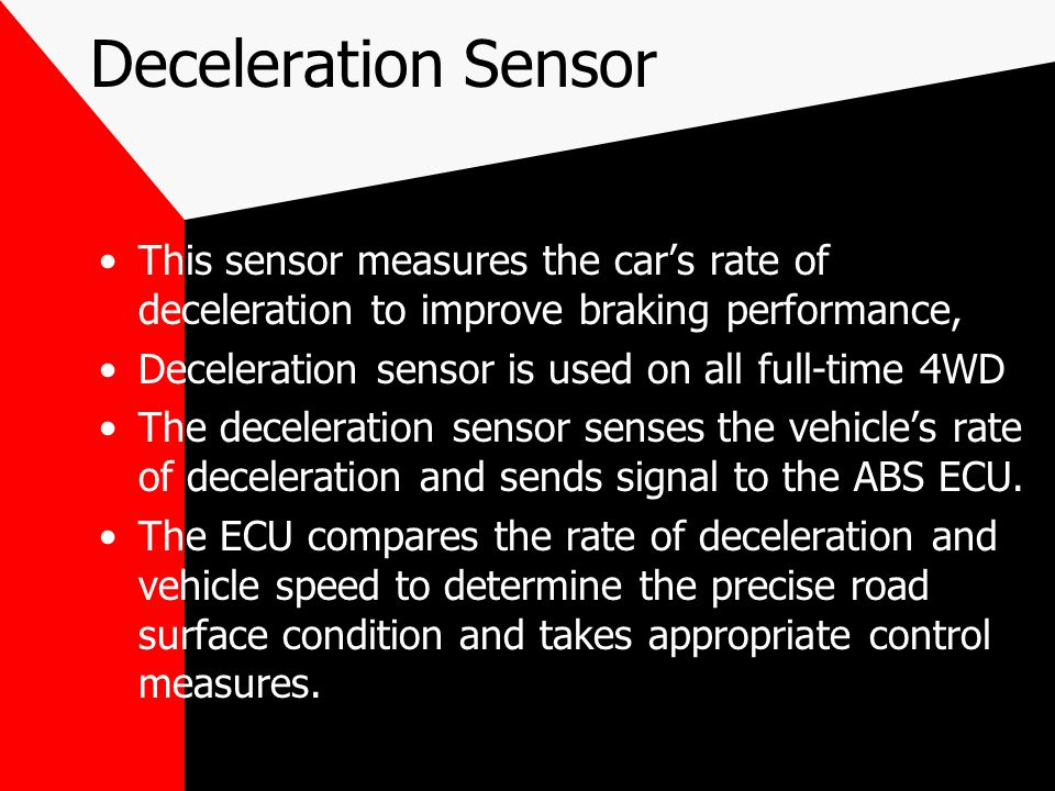 Deceleration Sensor This sensor measures the car's rate of deceleration to improve braking performance,