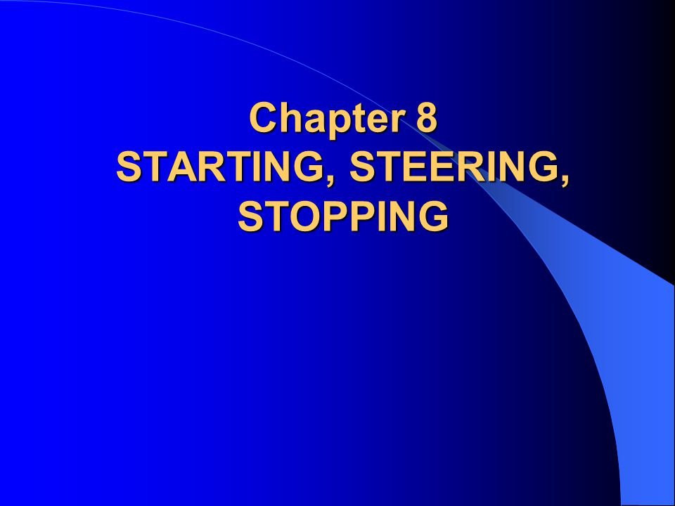 Chapter 8 STARTING, STEERING, STOPPING