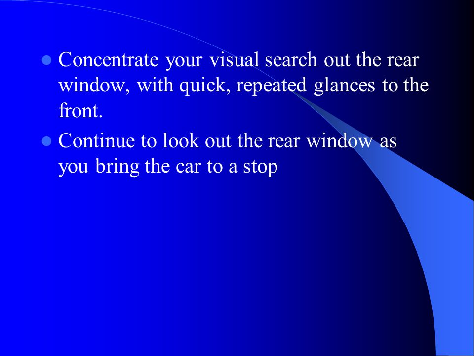 Concentrate your visual search out the rear window, with quick, repeated glances to the front.