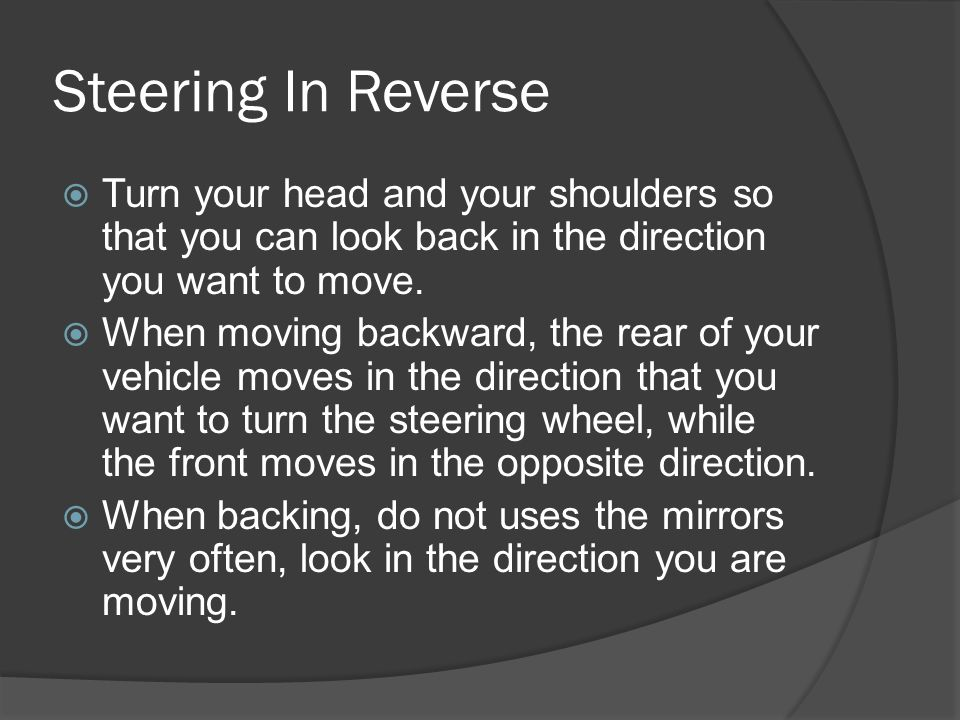 Steering In Reverse Turn your head and your shoulders so that you can look back in the direction you want to move.
