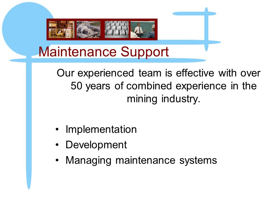Maintenance Support Our experienced team is effective with over 50 years of combined experience in the mining industry.