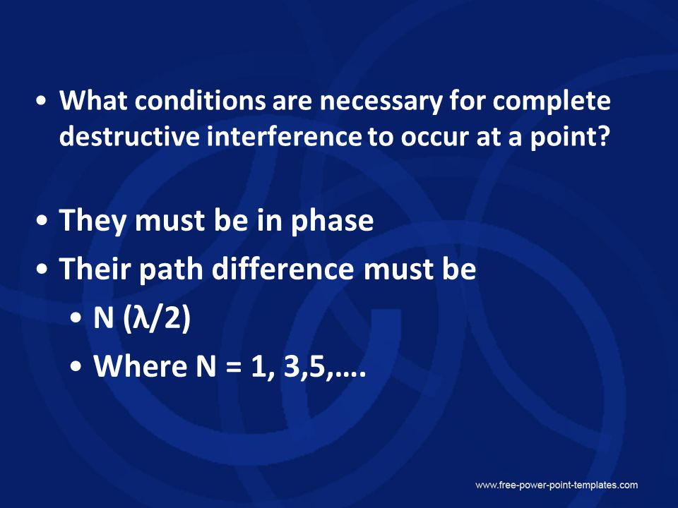 Their path difference must be N (λ/2) Where N = 1, 3,5,….