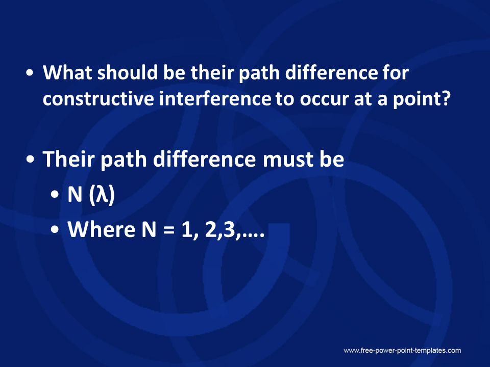 Their path difference must be N (λ) Where N = 1, 2,3,….