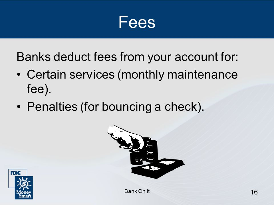 Fees Banks deduct fees from your account for:
