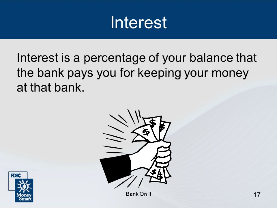 Interest Interest is a percentage of your balance that the bank pays you for keeping your money at that bank.