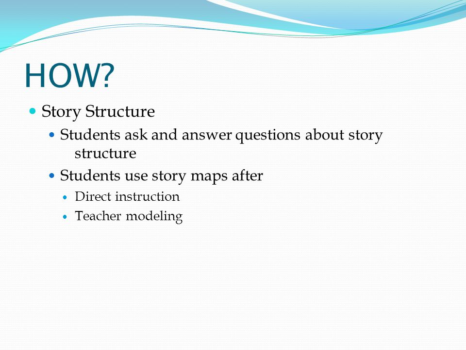 HOW Story Structure. Students ask and answer questions about story structure. Students use story maps after.